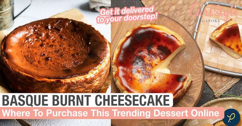 Basque Burnt Cheesecake Is The Hottest Dessert Right Now & Where You Can Purchase Online